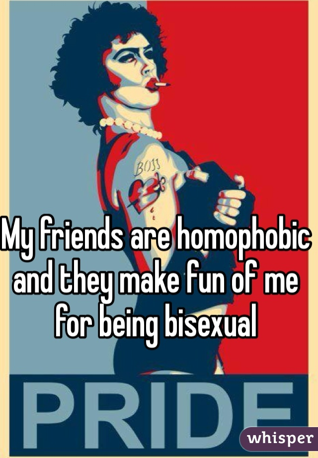 My friends are homophobic and they make fun of me for being bisexual