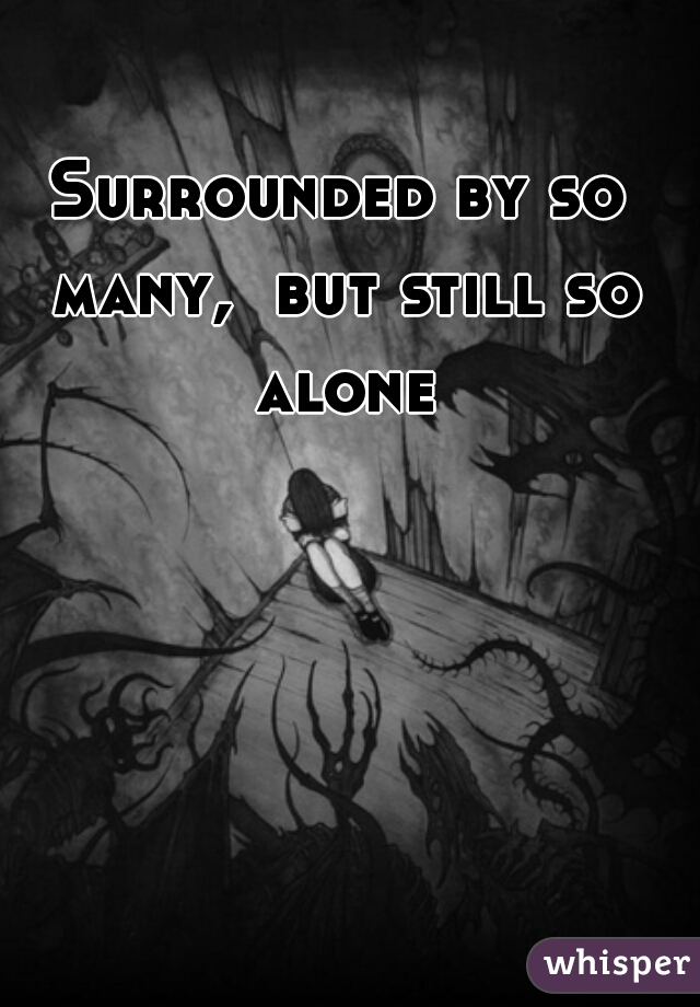 Surrounded by so many,  but still so alone