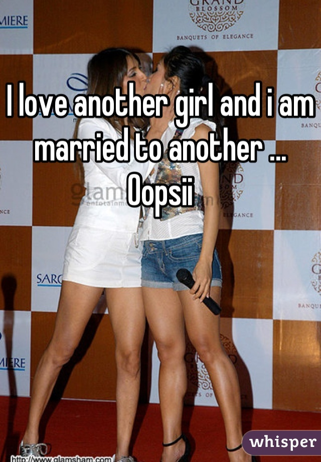 I love another girl and i am married to another ... Oopsii