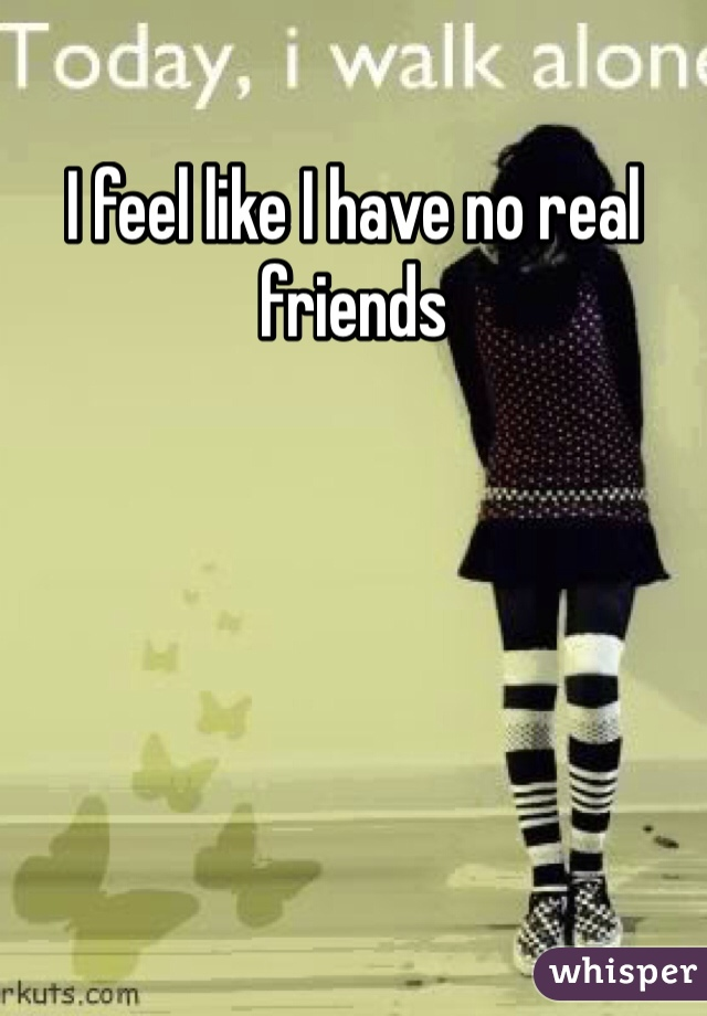 I feel like I have no real friends