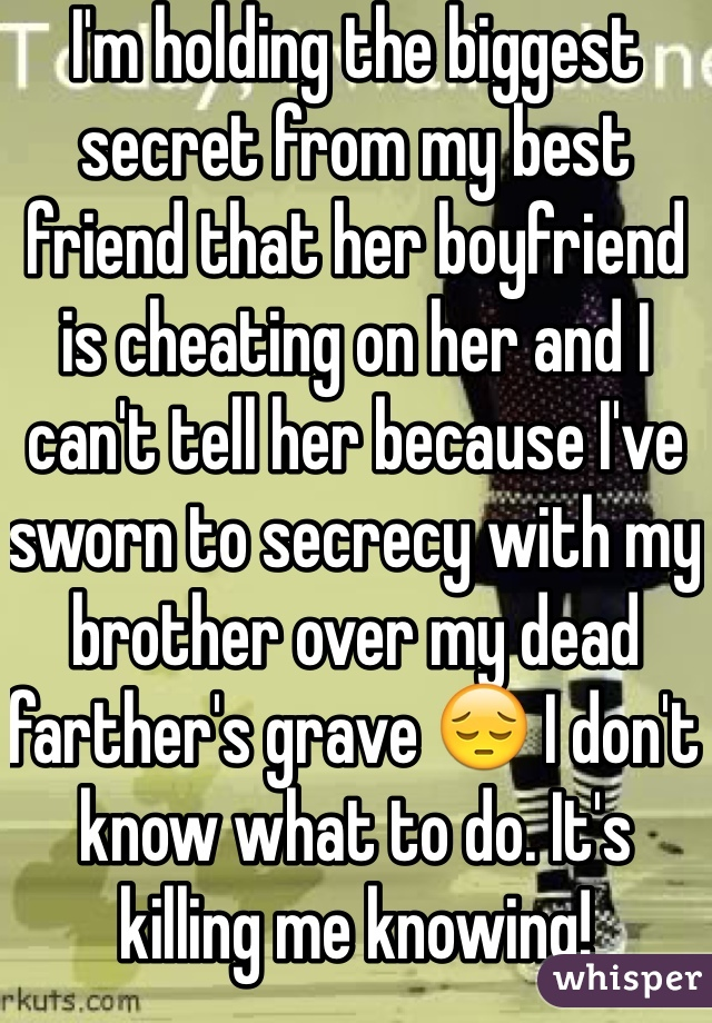 I'm holding the biggest secret from my best friend that her boyfriend is cheating on her and I can't tell her because I've sworn to secrecy with my brother over my dead farther's grave 😔 I don't know what to do. It's killing me knowing!