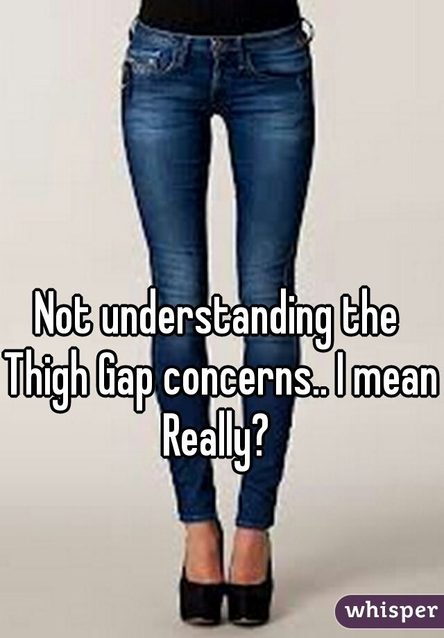 Not understanding the Thigh Gap concerns.. I mean Really?