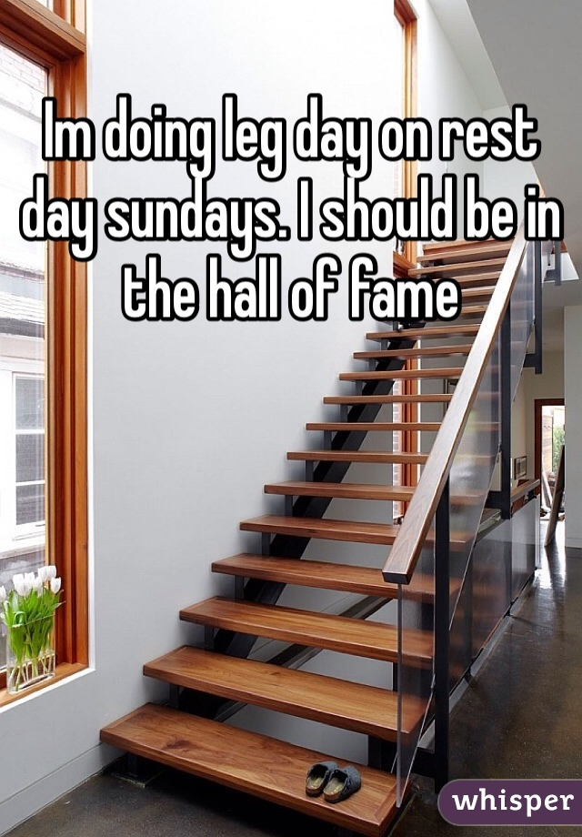 Im doing leg day on rest day sundays. I should be in the hall of fame