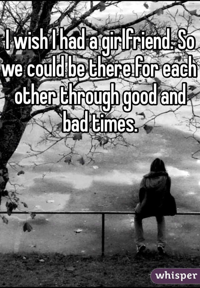 I wish I had a girlfriend. So we could be there for each other through good and bad times.