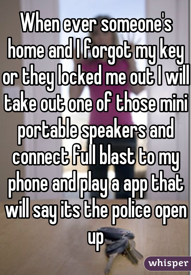 When ever someone's home and I forgot my key or they locked me out I will take out one of those mini portable speakers and connect full blast to my phone and play a app that will say its the police open up
