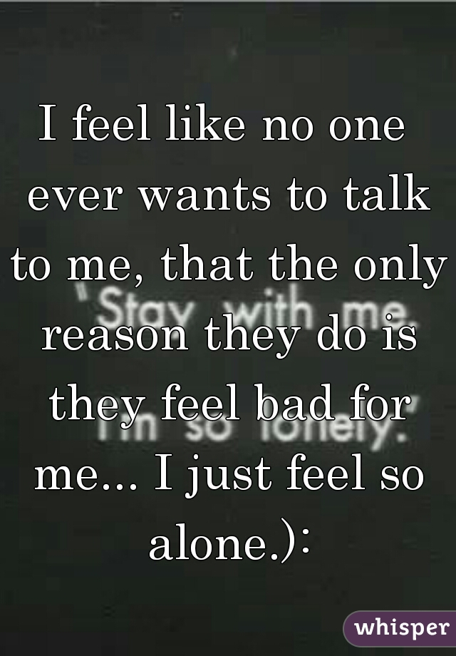 I feel like no one ever wants to talk to me, that the only reason they do is they feel bad for me... I just feel so alone.):