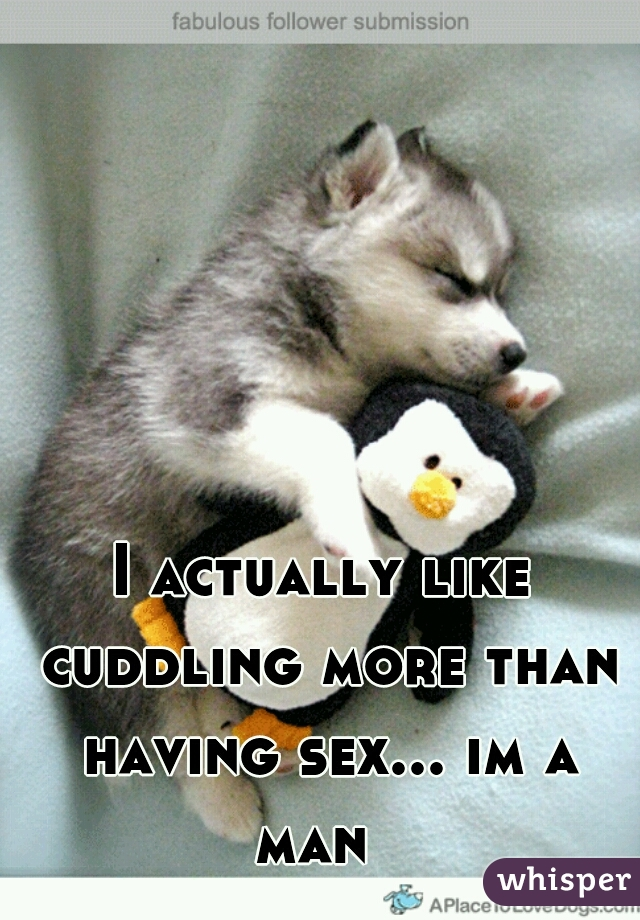 I actually like cuddling more than having sex... im a man
