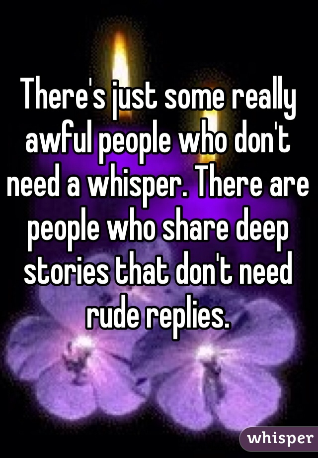 There's just some really awful people who don't need a whisper. There are people who share deep stories that don't need rude replies.