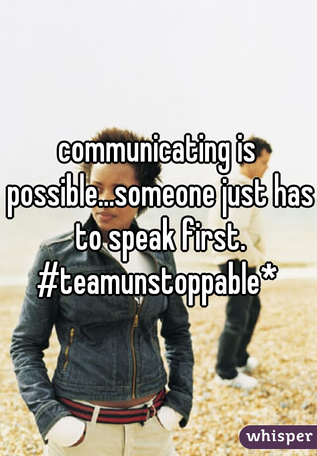 communicating is possible...someone just has to speak first.   #teamunstoppable*