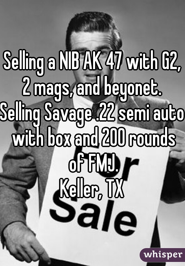 Selling a NIB AK 47 with G2, 2 mags, and beyonet.  Selling Savage .22 semi auto with box and 200 rounds of FMJ. Keller, TX
