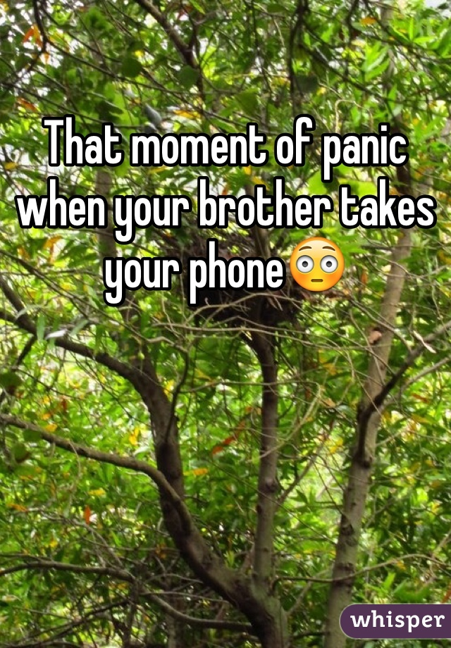 That moment of panic when your brother takes your phone😳
