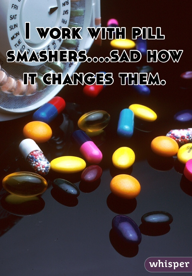 I work with pill smashers....sad how it changes them.