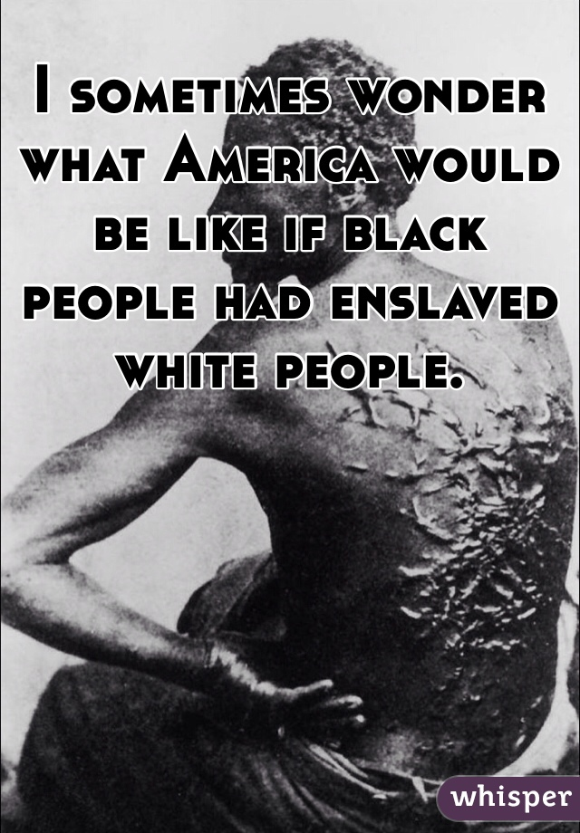 I sometimes wonder what America would be like if black people had enslaved white people.