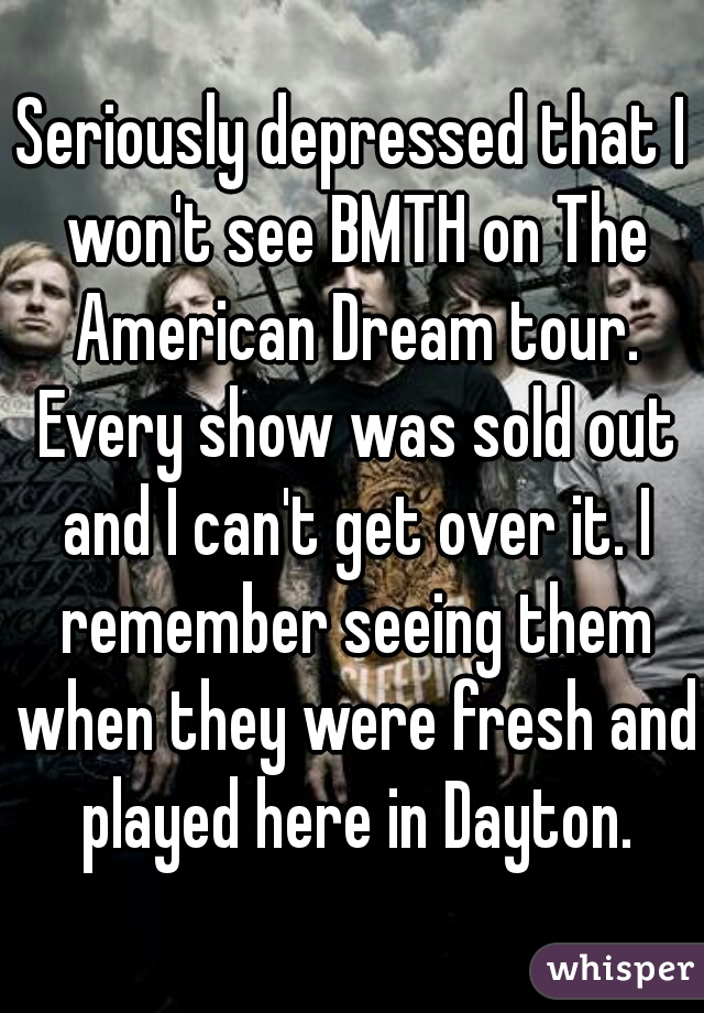 Seriously depressed that I won't see BMTH on The American Dream tour. Every show was sold out and I can't get over it. I remember seeing them when they were fresh and played here in Dayton.
