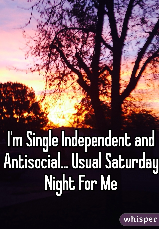 I'm Single Independent and Antisocial... Usual Saturday Night For Me