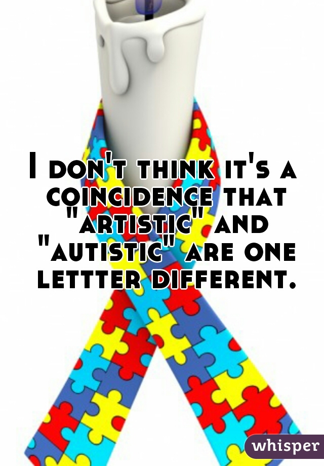 """I don't think it's a coincidence that """"artistic"""" and """"autistic"""" are one lettter different."""