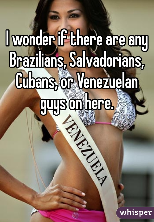 I wonder if there are any Brazilians, Salvadorians, Cubans, or Venezuelan guys on here.