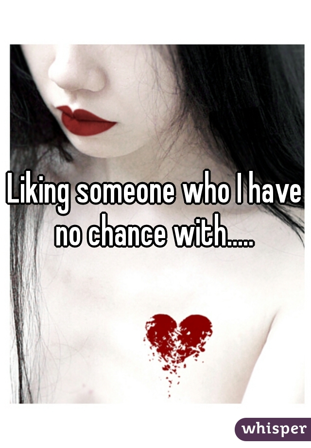 Liking someone who I have no chance with.....
