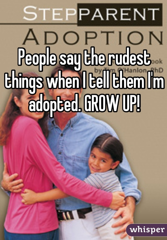 People say the rudest things when I tell them I'm adopted. GROW UP!