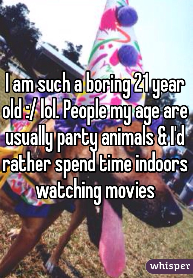 I am such a boring 21 year old :/ lol. People my age are usually party animals & I'd rather spend time indoors watching movies