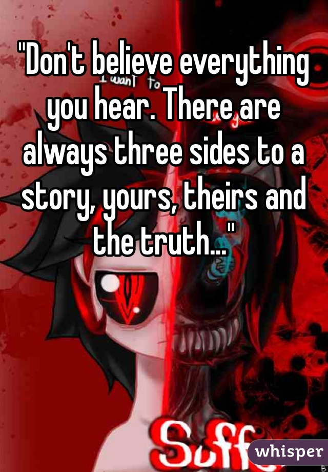 """Don't believe everything you hear. There are always three sides to a story, yours, theirs and the truth..."""