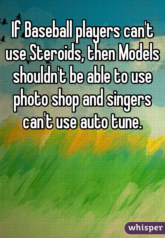 If Baseball players can't use Steroids, then Models shouldn't be able to use photo shop and singers can't use auto tune.