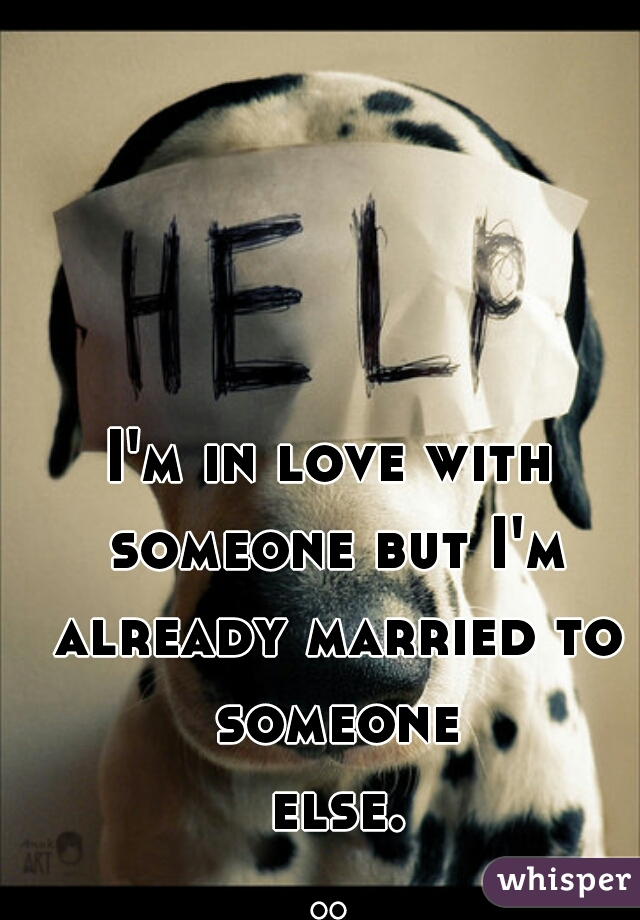 I'm in love with someone but I'm already married to someone else...