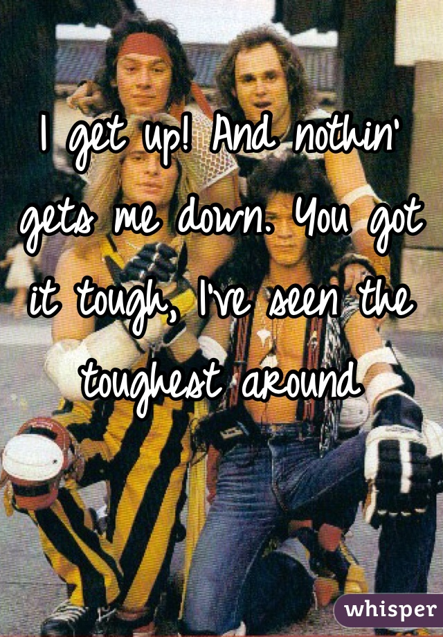 I get up! And nothin' gets me down. You got it tough, I've seen the toughest around