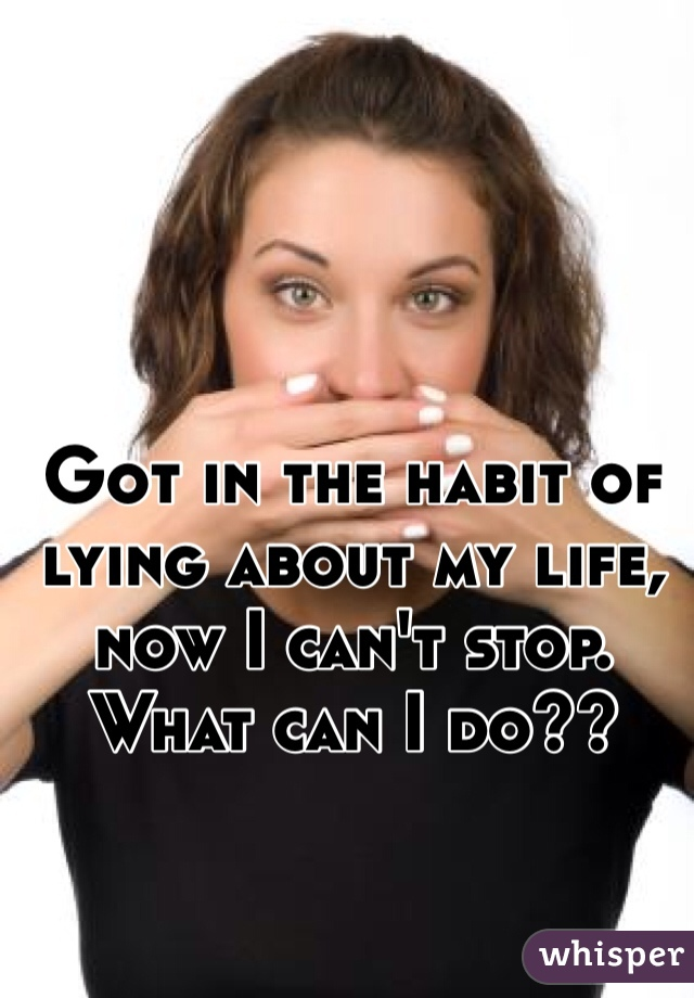 Got in the habit of lying about my life, now I can't stop. What can I do??