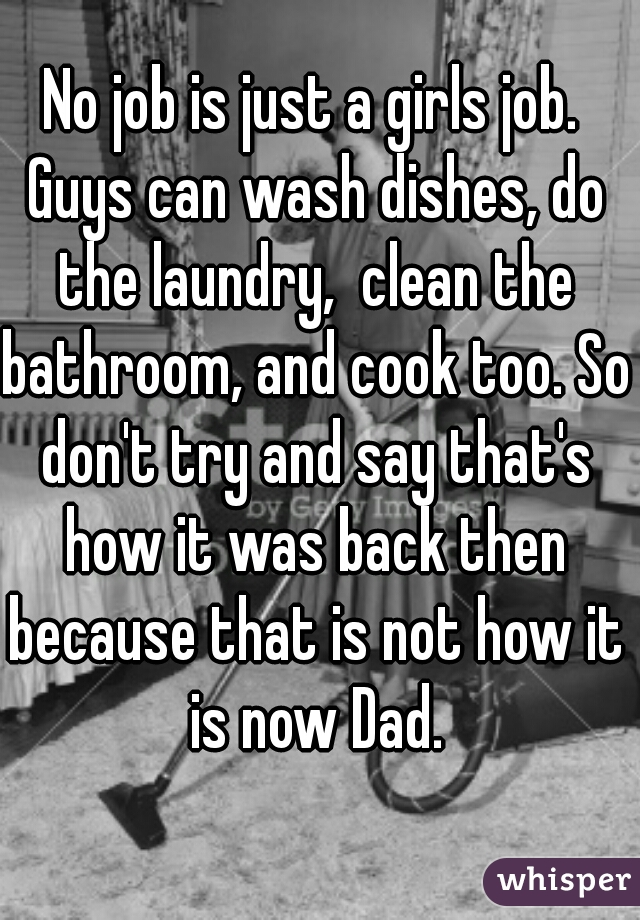 No job is just a girls job. Guys can wash dishes, do the laundry,  clean the bathroom, and cook too. So don't try and say that's how it was back then because that is not how it is now Dad.