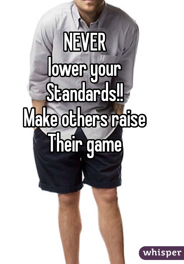 NEVER lower your Standards!! Make others raise Their game