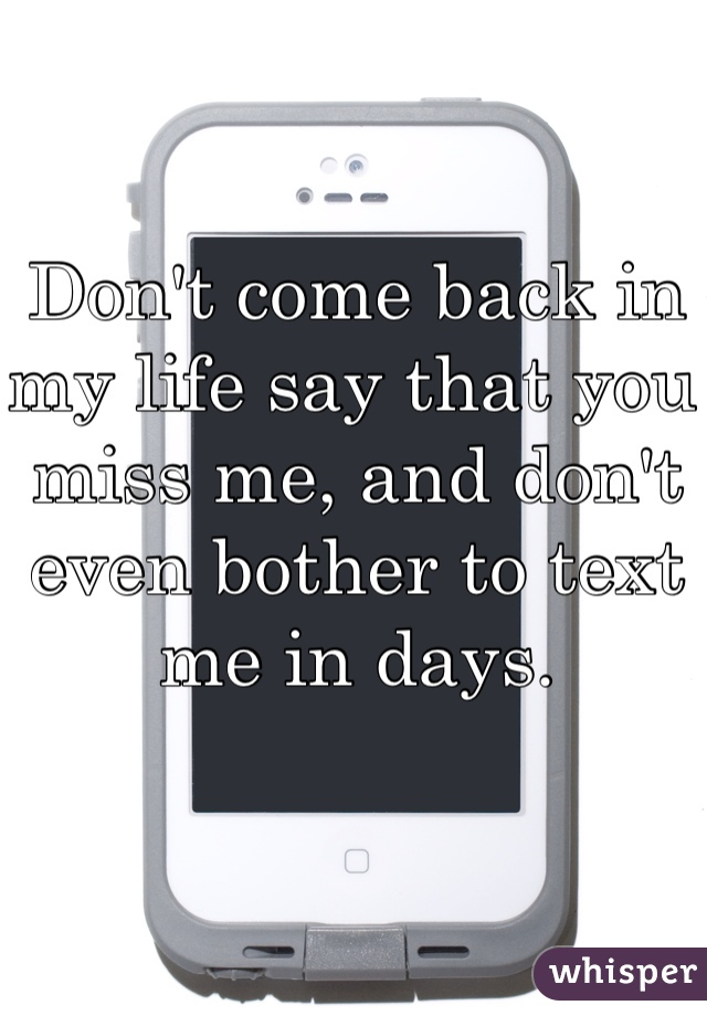 Don't come back in my life say that you miss me, and don't even bother to text me in days.