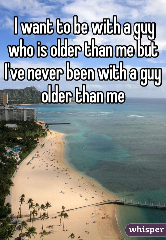 I want to be with a guy who is older than me but I've never been with a guy older than me
