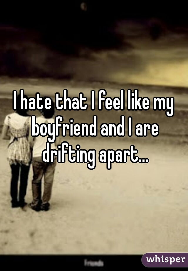 I hate that I feel like my boyfriend and I are drifting apart...