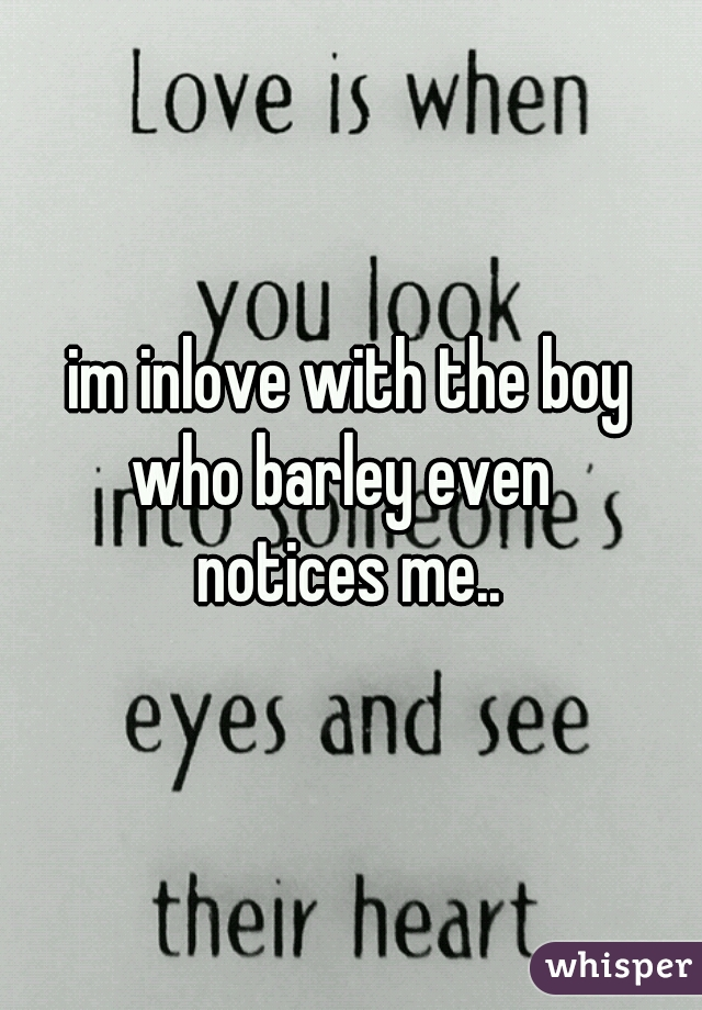 im inlove with the boy who barley even  notices me..