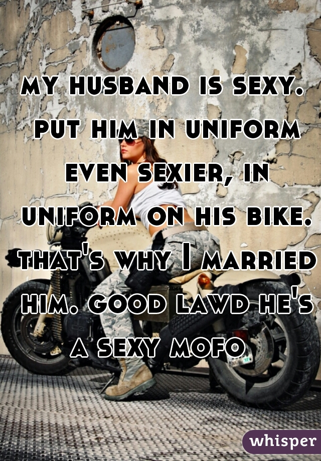 my husband is sexy. put him in uniform even sexier, in uniform on his bike. that's why I married him. good lawd he's a sexy mofo
