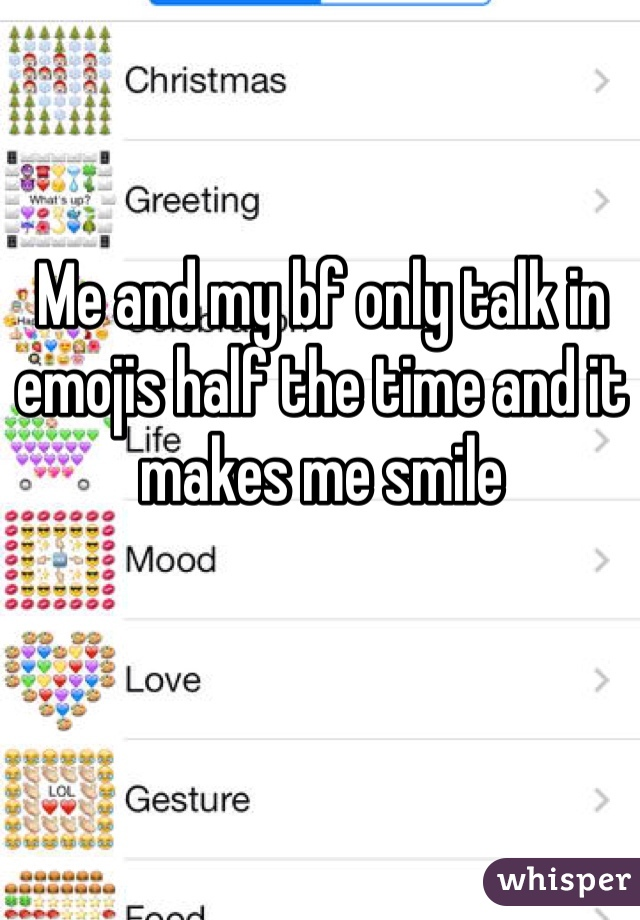 Me and my bf only talk in emojis half the time and it makes me smile
