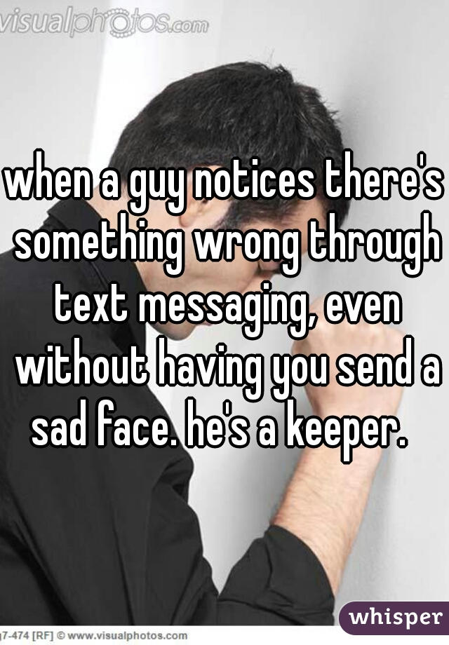 when a guy notices there's something wrong through text messaging, even without having you send a sad face. he's a keeper.