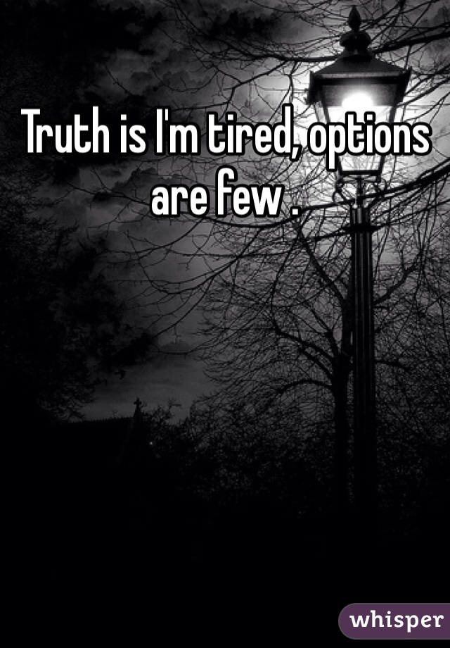 Truth is I'm tired, options are few .