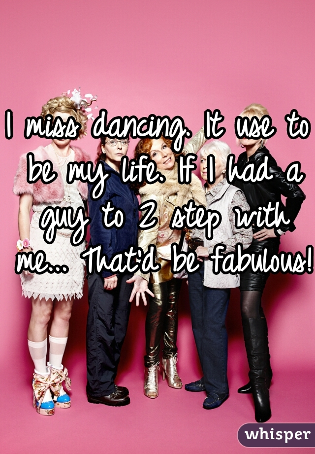 I miss dancing. It use to be my life. If I had a guy to 2 step with me... That'd be fabulous!