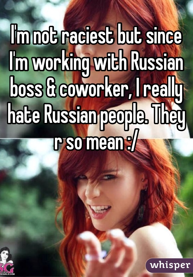 I'm not raciest but since I'm working with Russian boss & coworker, I really hate Russian people. They r so mean :/