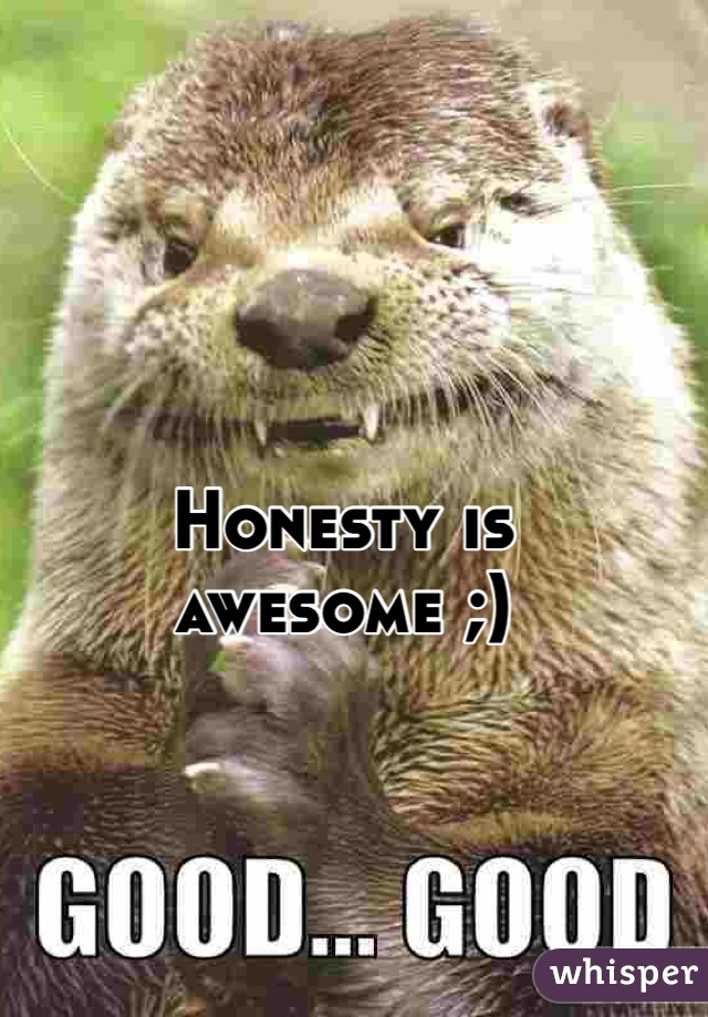 Honesty is awesome ;)