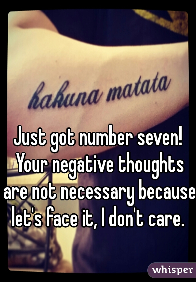 Just got number seven! Your negative thoughts are not necessary because let's face it, I don't care.