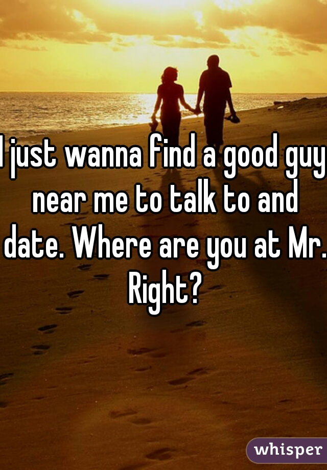 I just wanna find a good guy near me to talk to and date. Where are you at Mr. Right?