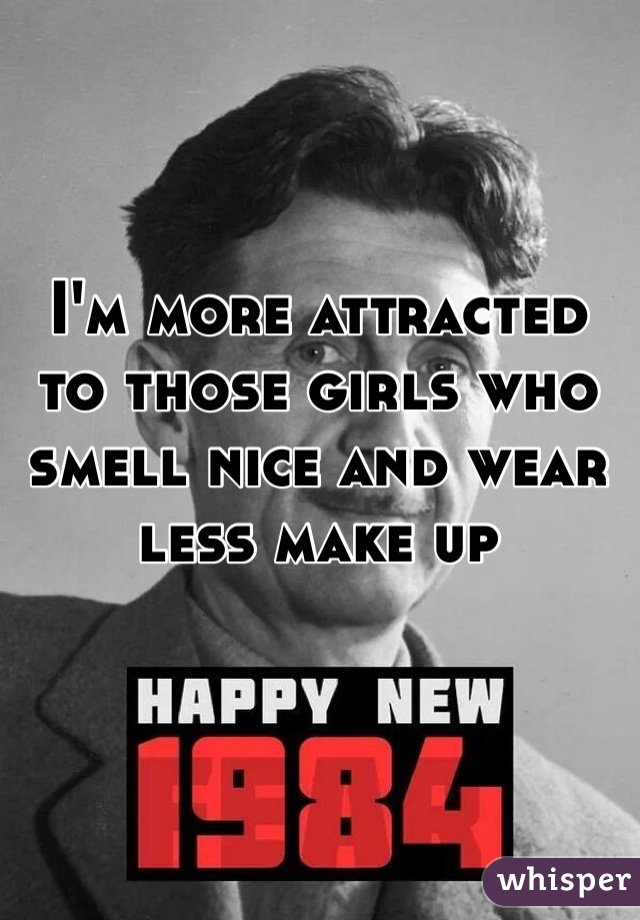 I'm more attracted to those girls who smell nice and wear less make up