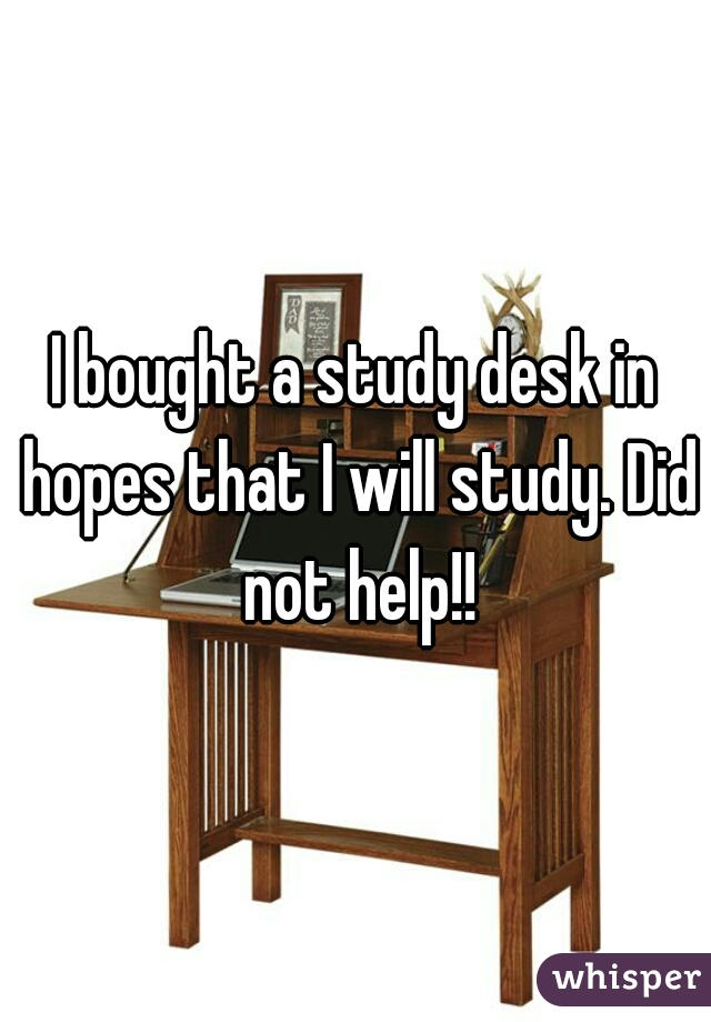 I bought a study desk in hopes that I will study. Did not help!!
