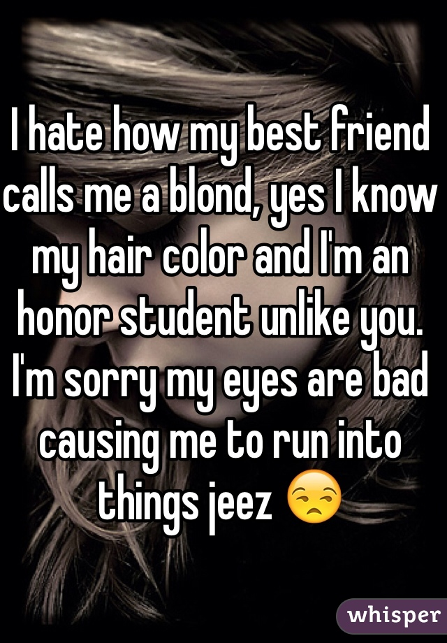 I hate how my best friend calls me a blond, yes I know my hair color and I'm an honor student unlike you. I'm sorry my eyes are bad causing me to run into things jeez 😒