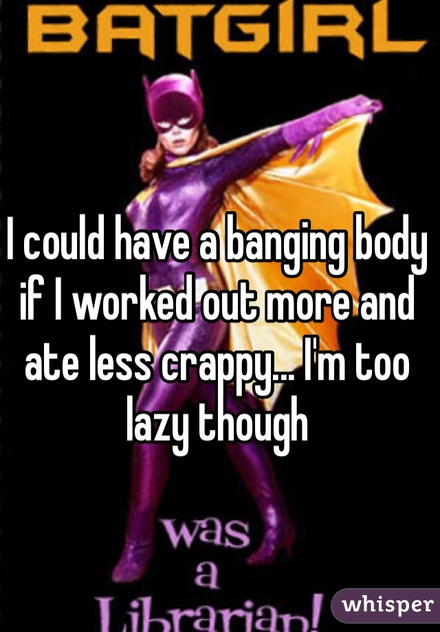 I could have a banging body if I worked out more and ate less crappy... I'm too lazy though