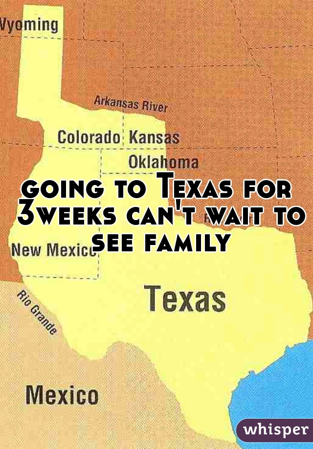 going to Texas for 3weeks can't wait to see family