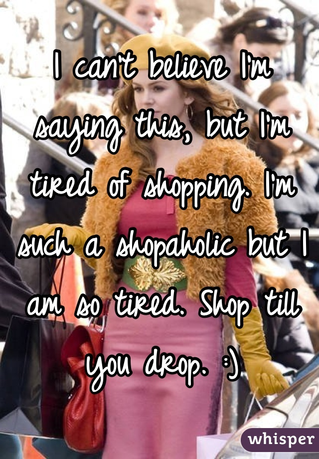 I can't believe I'm saying this, but I'm tired of shopping. I'm such a shopaholic but I am so tired. Shop till you drop. :)